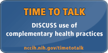 DISCUSS use of complementary health practices. ASK your patients. TELL your providers. TALK about it. nccam.nih.gov/timetotalk/