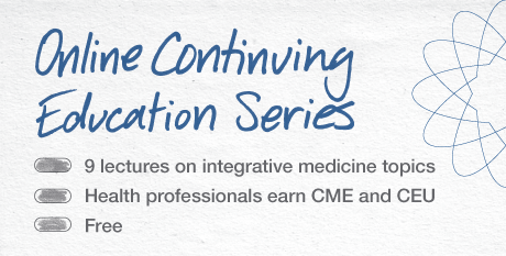 Online Continuing Education Series—9 lectures on integrative topics. Health professionals earn CME and CEU. Free.