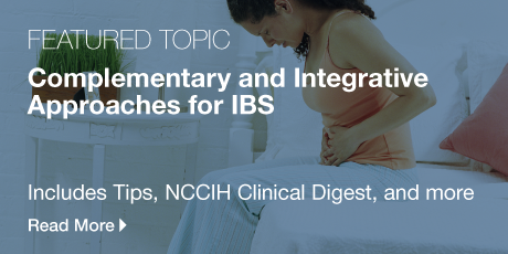 Featured Topic: Complementary and Integrative Approaches for IBS. Includes Tips, NCCIH Clinical Digest, and more