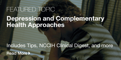 Featured Topic: Depression and Complementary Health Approaches. Includes Tips, NCCIH Clinical Digest, and more. Read more.