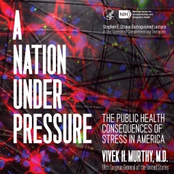 A Nation Under Pressure: The Public Health Consequences of Stress in America 19th U.S. Surgeon General Dr. Vivek Murthy in a conversation with NIH Director Dr. Francis Collins
