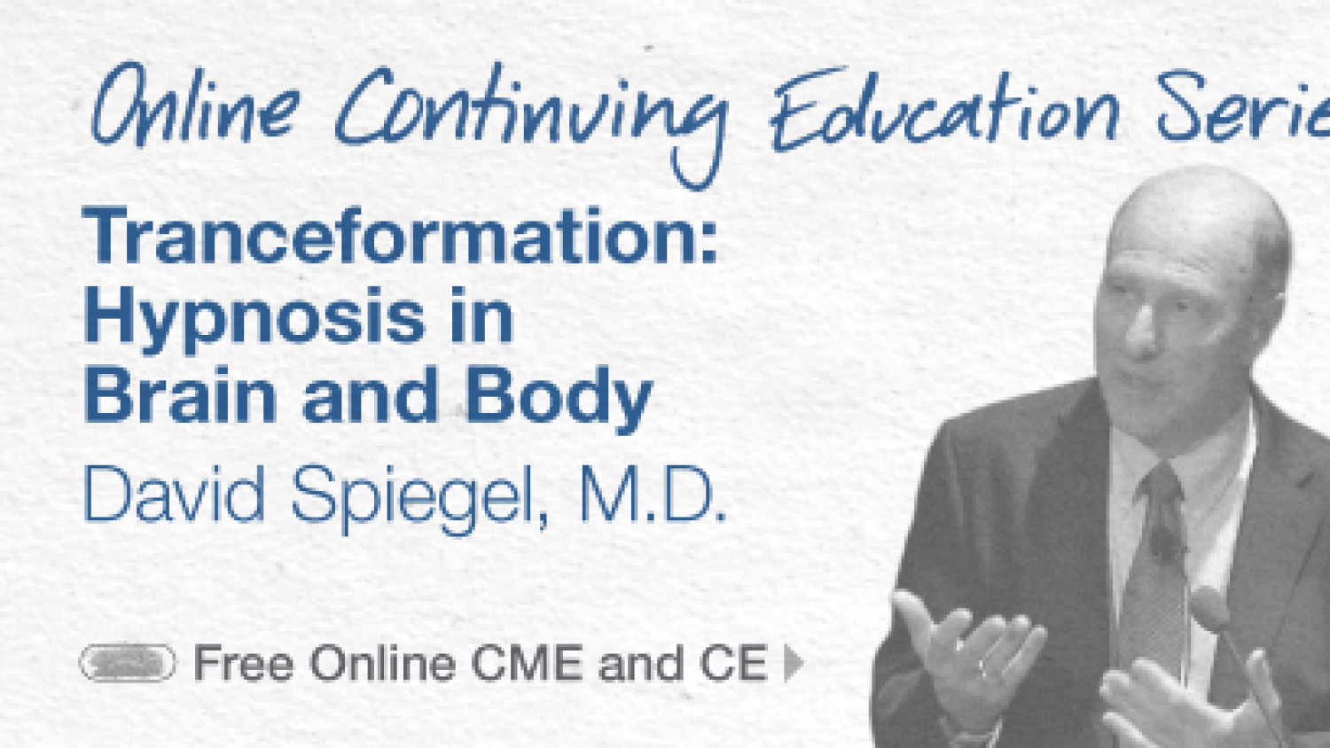 Online continuing Education Series—Tranceformation: Hypnosis in Brain and Body; David Spiegel, M.D. (Free Online CME and CE)