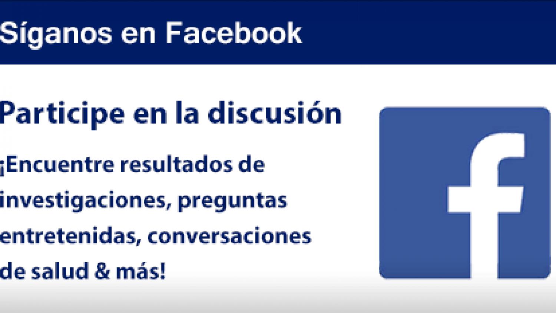 Síganos en Facebook : Participa en la discusión ¡Encuentre resultados de investigaciones, preguntas entretenidas, conversaciones de salud & más! ¿Tiene alguna pregunta? ¡Nuestros especialistas en información hablan español!