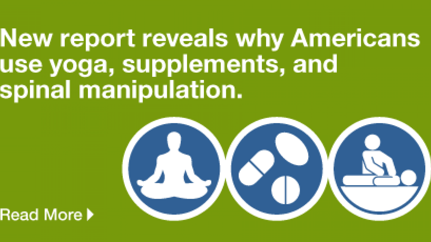 New report reveals why Americans use yoga, supplements, and spinal manipulation.  READ MORE